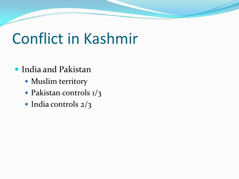 Conflict in Kashmir India and Pakistan Muslim territory Pakistan controls 1/3 India controls 2/3