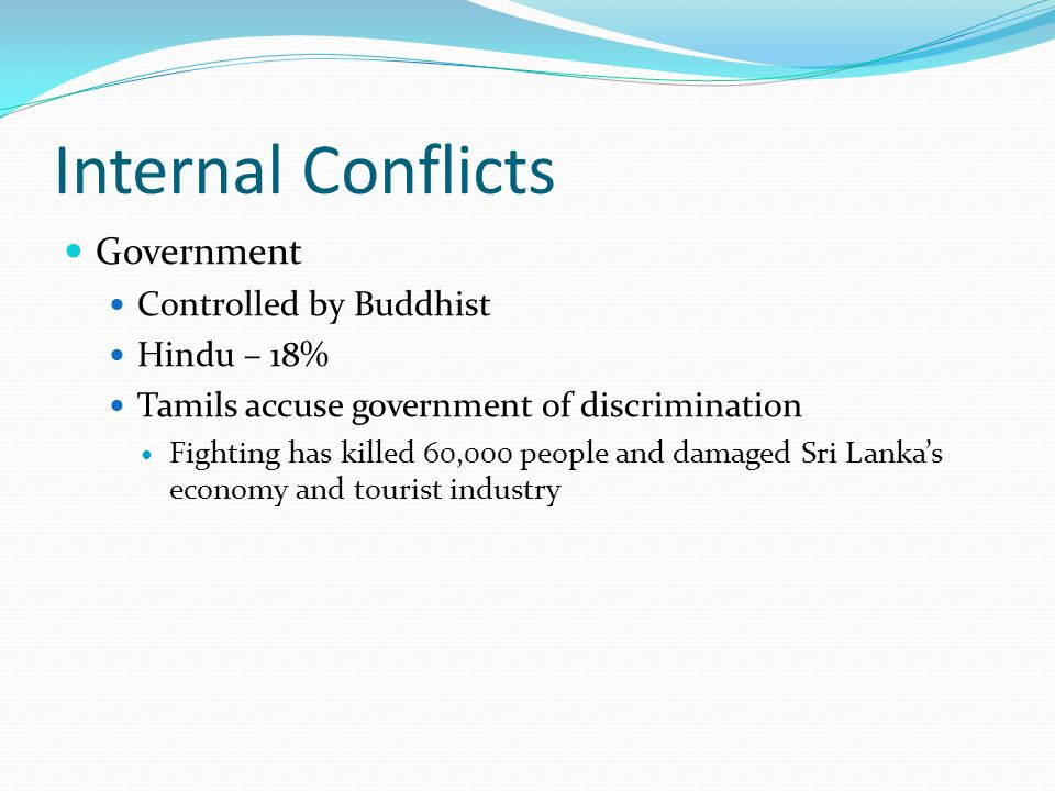 Internal Conflicts Government Controlled by Buddhist Hindu – 18% Tamils accuse government of discrimination Fighting has killed 60,000 people and damaged Sri Lanka's economy and tourist industry