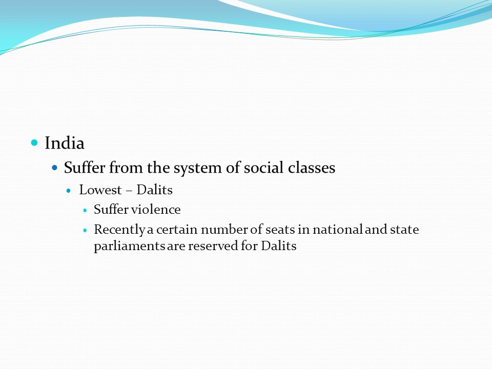 India Suffer from the system of social classes Lowest – Dalits Suffer violence Recently a certain number of seats in national and state parliaments are reserved for Dalits