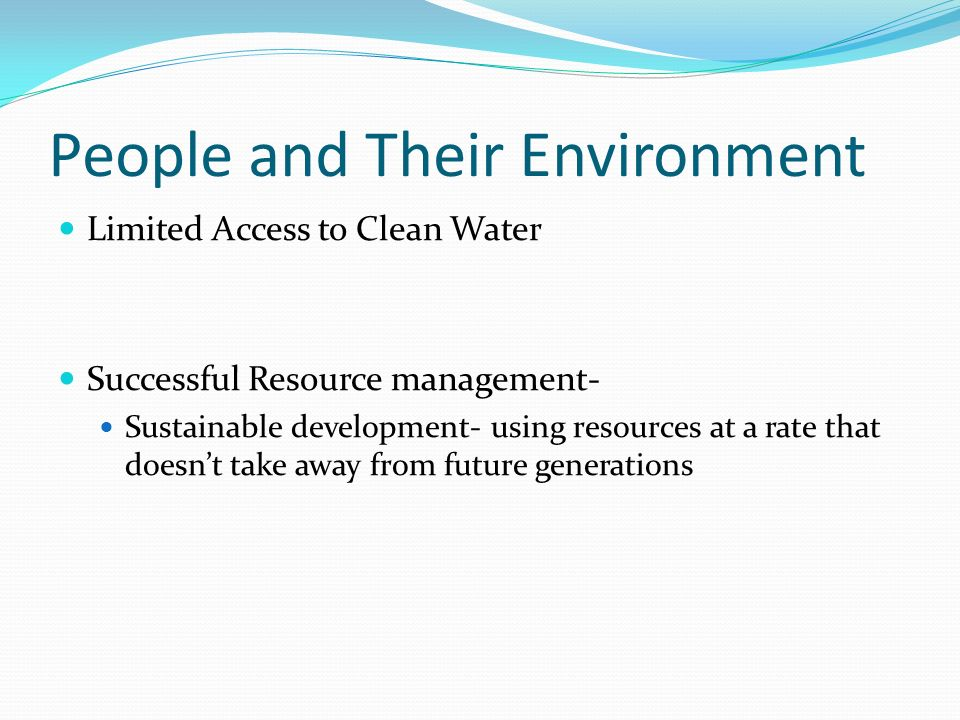 People and Their Environment Limited Access to Clean Water Successful Resource management- Sustainable development- using resources at a rate that doesn't take away from future generations