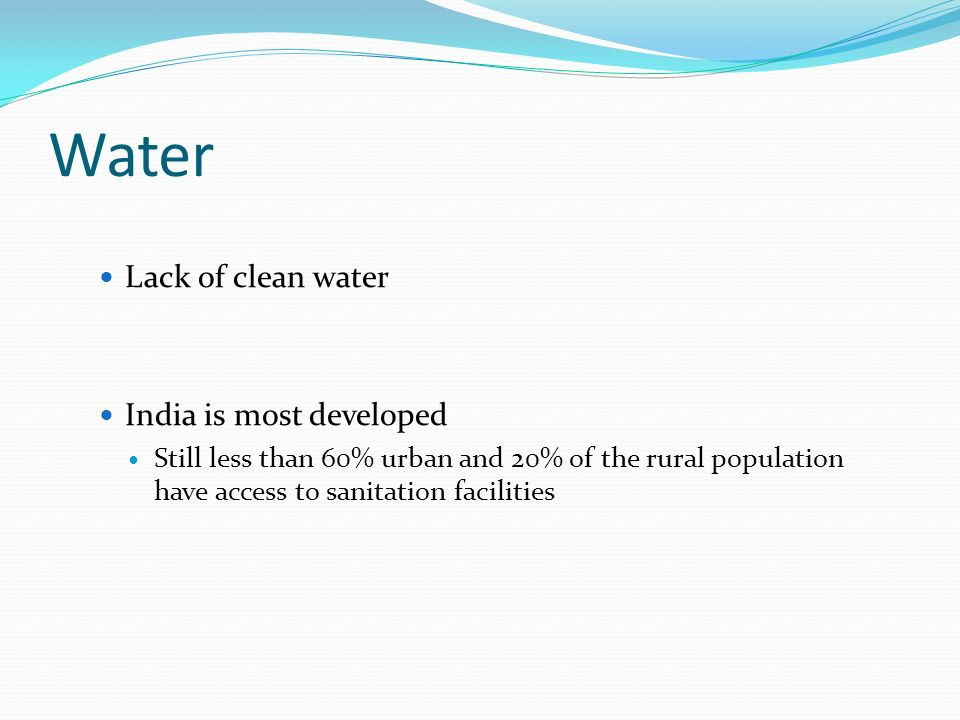 Water Lack of clean water India is most developed Still less than 60% urban and 20% of the rural population have access to sanitation facilities