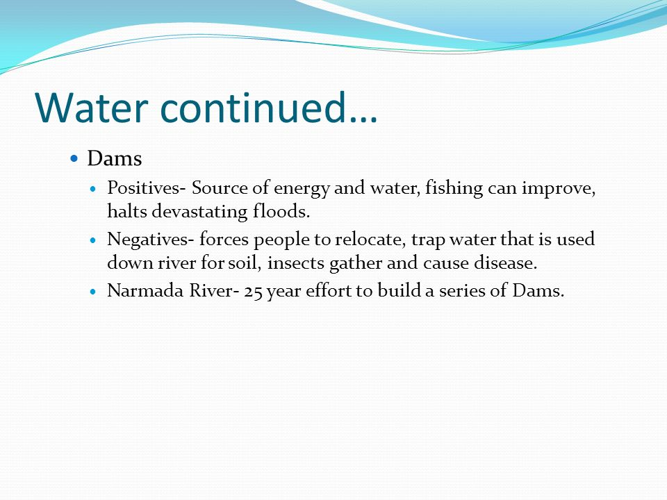 Water continued… Dams Positives- Source of energy and water, fishing can improve, halts devastating floods.