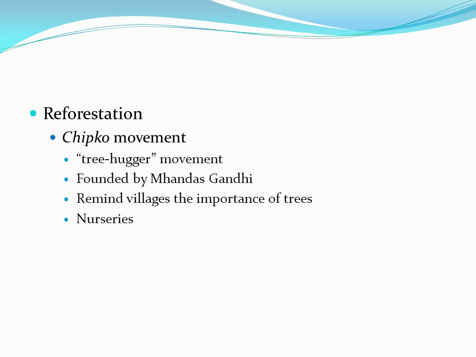 Reforestation Chipko movement tree-hugger movement Founded by Mhandas Gandhi Remind villages the importance of trees Nurseries