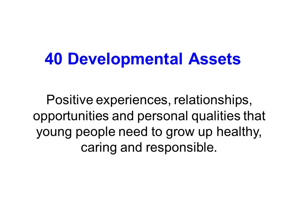 40 Developmental Assets Positive experiences, relationships, opportunities and personal qualities that young people need to grow up healthy, caring and responsible.