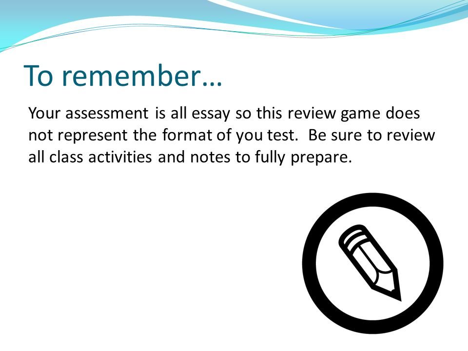 To remember… Your assessment is all essay so this review game does not represent the format of you test.