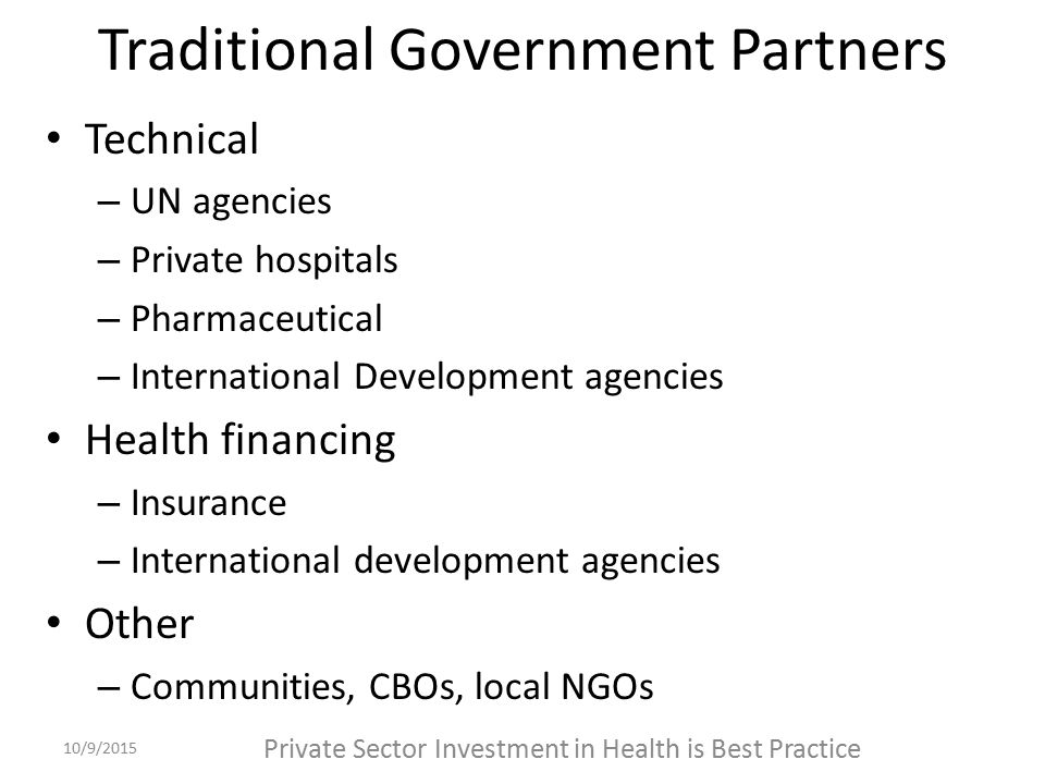 Traditional Government Partners Technical – UN agencies – Private hospitals – Pharmaceutical – International Development agencies Health financing – Insurance – International development agencies Other – Communities, CBOs, local NGOs 10/9/2015 Private Sector Investment in Health is Best Practice