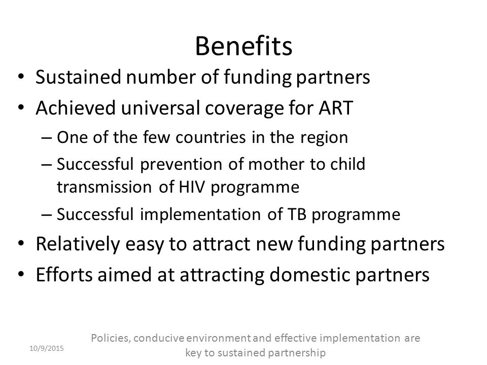 Benefits Sustained number of funding partners Achieved universal coverage for ART – One of the few countries in the region – Successful prevention of mother to child transmission of HIV programme – Successful implementation of TB programme Relatively easy to attract new funding partners Efforts aimed at attracting domestic partners 10/9/2015 Policies, conducive environment and effective implementation are key to sustained partnership