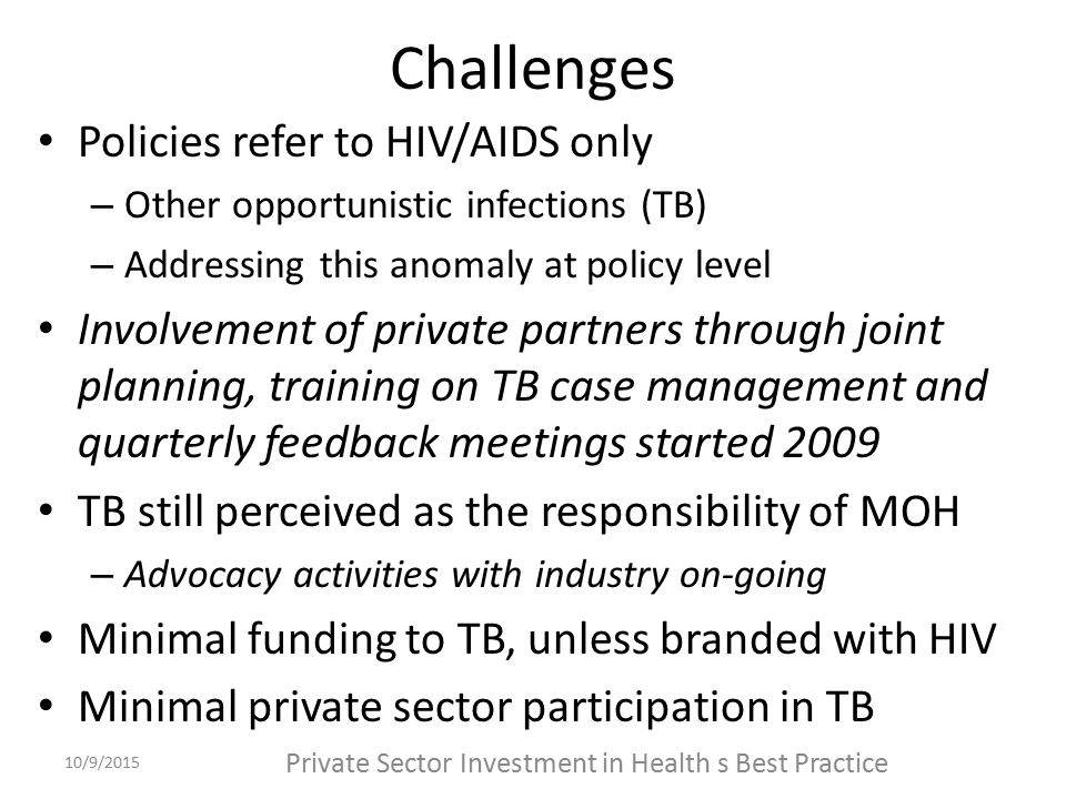 Challenges Policies refer to HIV/AIDS only – Other opportunistic infections (TB) – Addressing this anomaly at policy level Involvement of private partners through joint planning, training on TB case management and quarterly feedback meetings started 2009 TB still perceived as the responsibility of MOH – Advocacy activities with industry on-going Minimal funding to TB, unless branded with HIV Minimal private sector participation in TB 10/9/2015 Private Sector Investment in Health s Best Practice