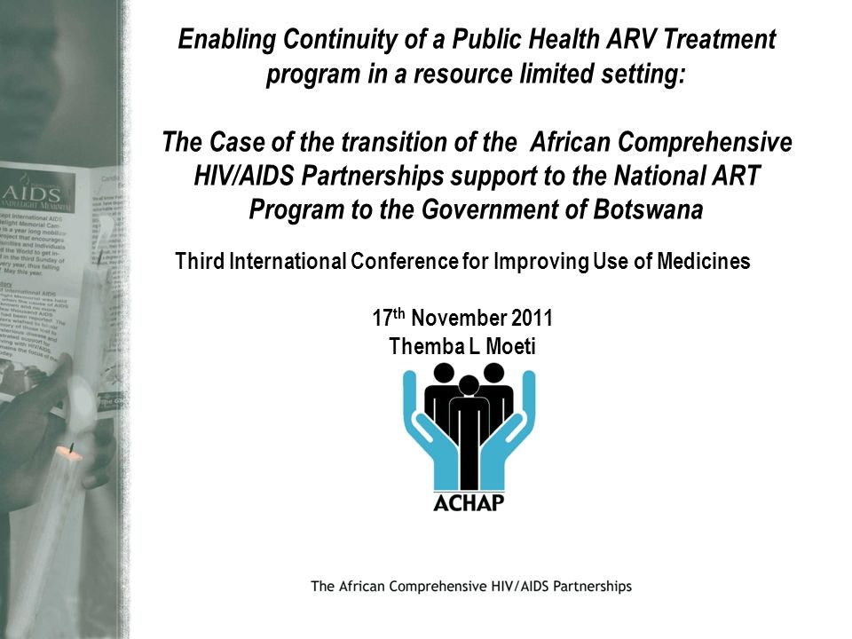 Enabling Continuity of a Public Health ARV Treatment program in a resource limited setting: The Case of the transition of the African Comprehensive HIV/AIDS Partnerships support to the National ART Program to the Government of Botswana Third International Conference for Improving Use of Medicines 17 th November 2011 Themba L Moeti