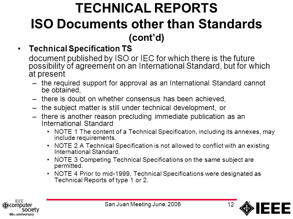 San Juan Meeting June, 2006 12 TECHNICAL REPORTS ISO Documents other than Standards (cont'd) Technical Specification TS document published by ISO or IEC for which there is the future possibility of agreement on an International Standard, but for which at present –the required support for approval as an International Standard cannot be obtained, –there is doubt on whether consensus has been achieved, –the subject matter is still under technical development, or –there is another reason precluding immediate publication as an International Standard NOTE 1 The content of a Technical Specification, including its annexes, may include requirements.