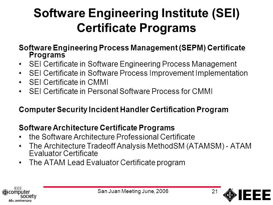 San Juan Meeting June, Software Engineering Institute (SEI) Certificate Programs Software Engineering Process Management (SEPM) Certificate Programs SEI Certificate in Software Engineering Process Management SEI Certificate in Software Process Improvement Implementation SEI Certificate in CMMI SEI Certificate in Personal Software Process for CMMI Computer Security Incident Handler Certification Program Software Architecture Certificate Programs the Software Architecture Professional Certificate The Architecture Tradeoff Analysis MethodSM (ATAMSM) - ATAM Evaluator Certificate The ATAM Lead Evaluator Certificate program