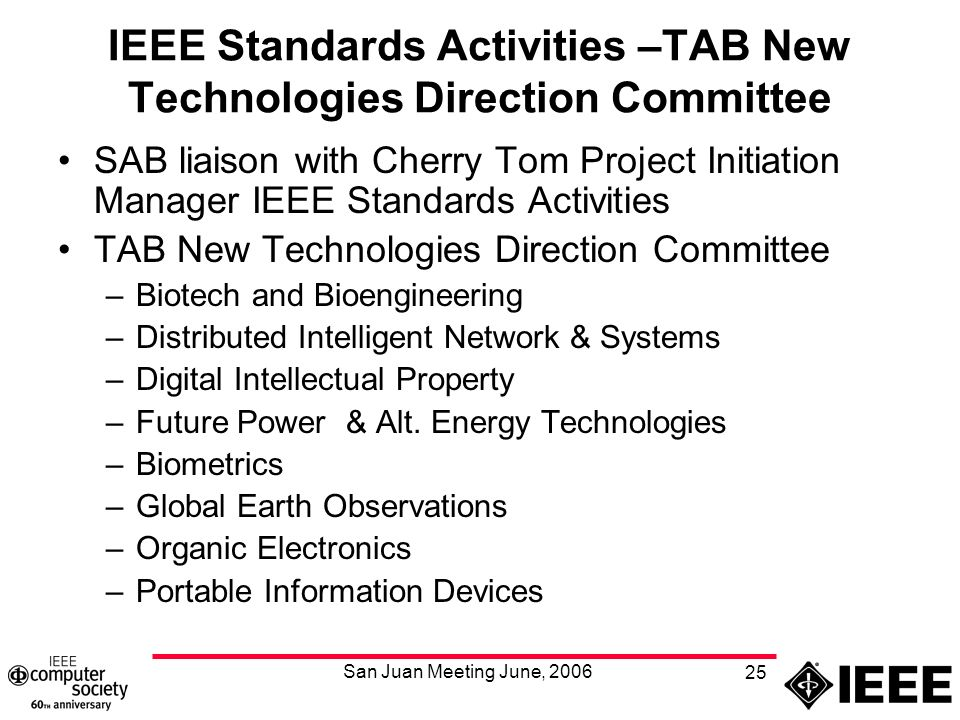 San Juan Meeting June, 2006 25 IEEE Standards Activities –TAB New Technologies Direction Committee SAB liaison with Cherry Tom Project Initiation Manager IEEE Standards Activities TAB New Technologies Direction Committee –Biotech and Bioengineering –Distributed Intelligent Network & Systems –Digital Intellectual Property –Future Power & Alt.