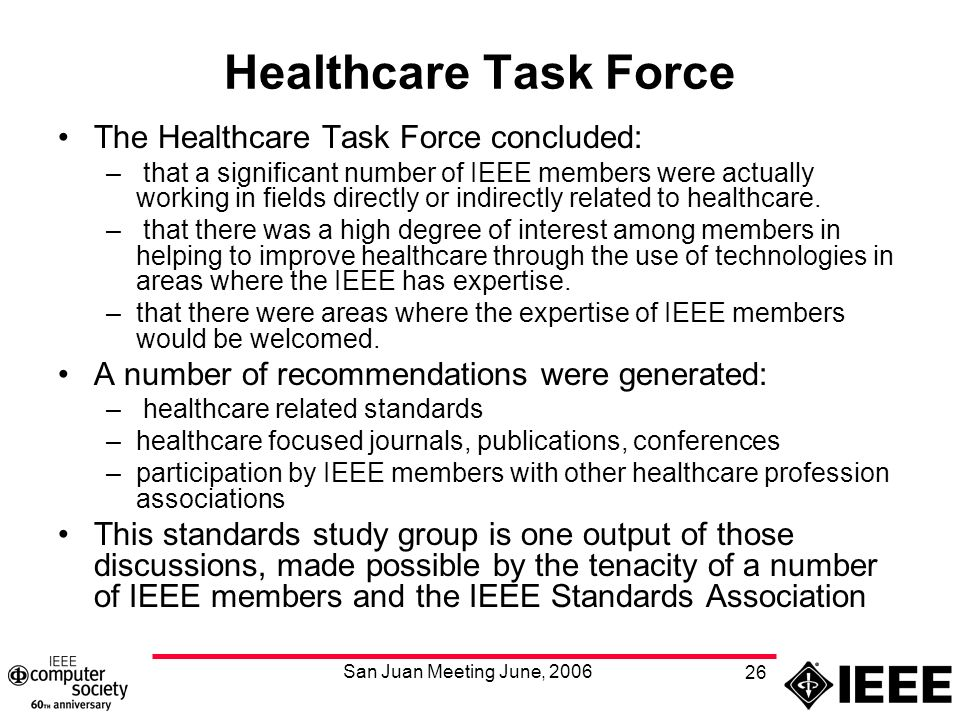 San Juan Meeting June, 2006 26 Healthcare Task Force The Healthcare Task Force concluded: – that a significant number of IEEE members were actually working in fields directly or indirectly related to healthcare.