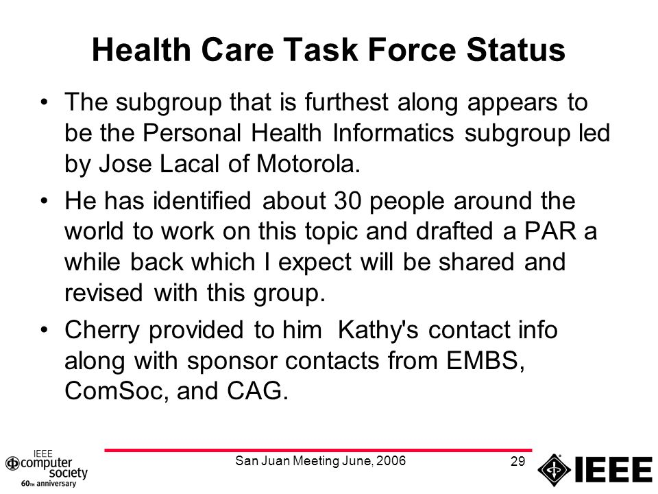 San Juan Meeting June, 2006 29 Health Care Task Force Status The subgroup that is furthest along appears to be the Personal Health Informatics subgroup led by Jose Lacal of Motorola.