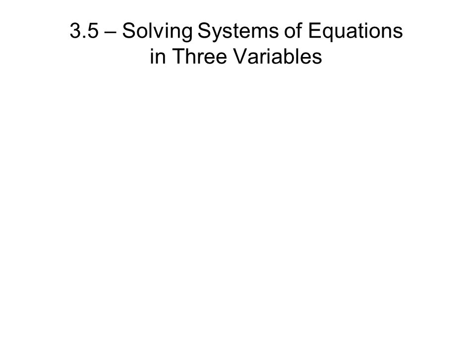 3.5 – Solving Systems of Equations in Three Variables