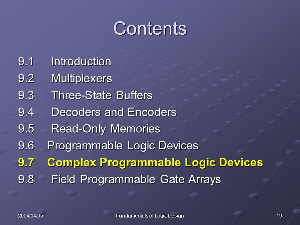 192004/04/05Fundamentals of Logic Design Contents 9.1 Introduction 9.2 Multiplexers 9.3 Three-State Buffers 9.4 Decoders and Encoders 9.5 Read-Only Memories 9.6 Programmable Logic Devices 9.7 Complex Programmable Logic Devices 9.8 Field Programmable Gate Arrays