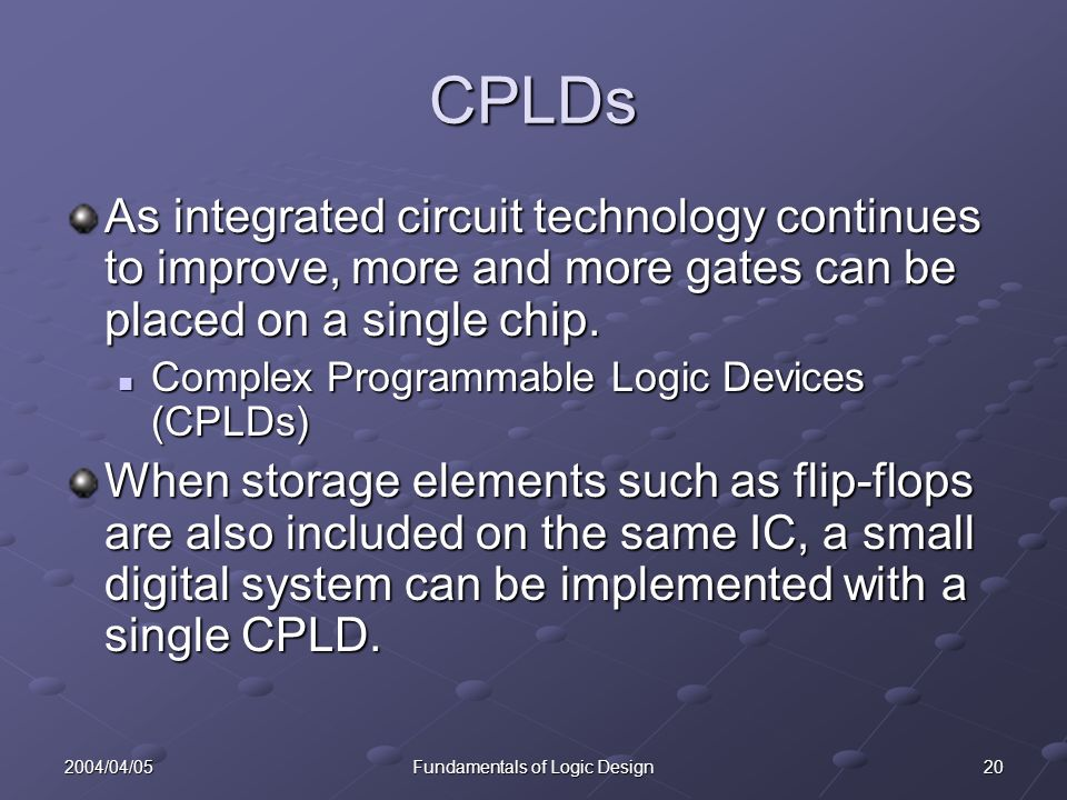 202004/04/05Fundamentals of Logic Design CPLDs As integrated circuit technology continues to improve, more and more gates can be placed on a single chip.