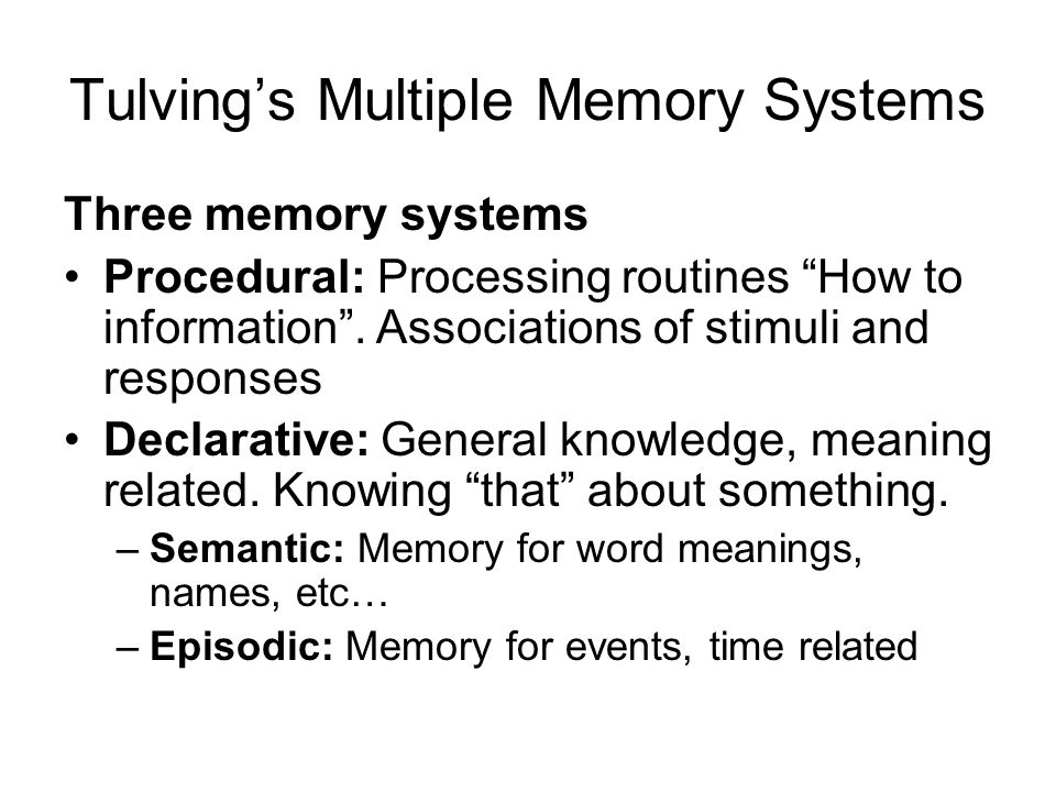 Tulving's Multiple Memory Systems Three memory systems Procedural: Processing routines How to information .