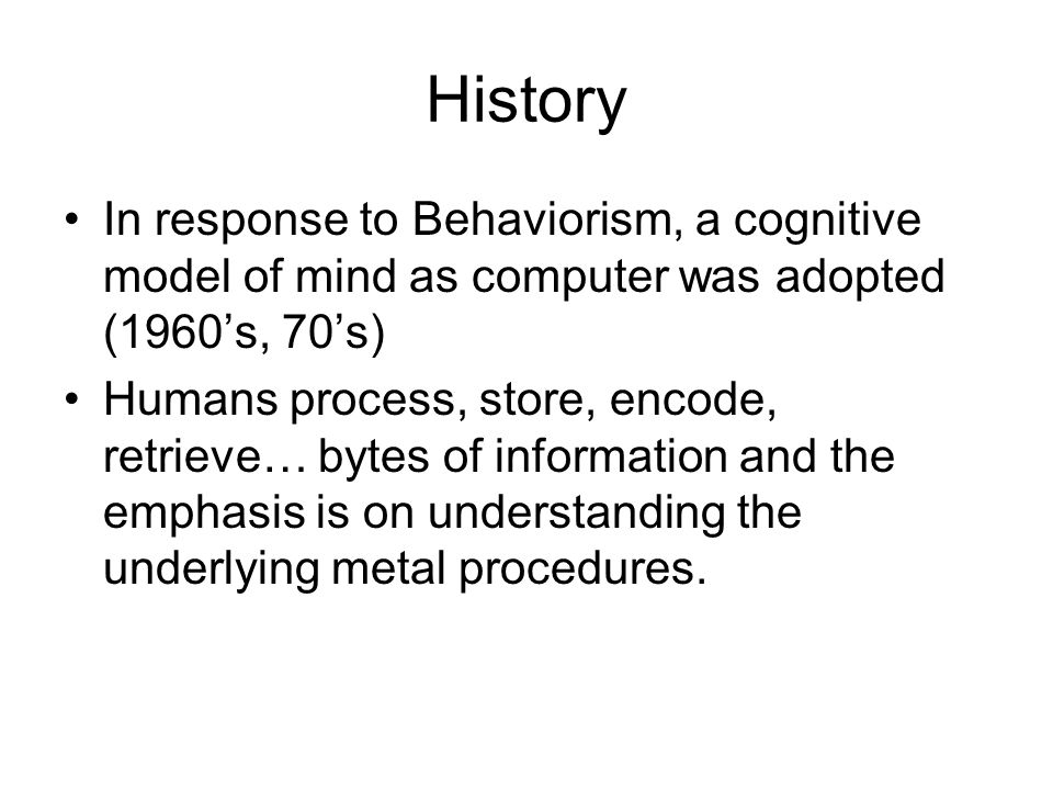 History In response to Behaviorism, a cognitive model of mind as computer was adopted (1960's, 70's) Humans process, store, encode, retrieve… bytes of information and the emphasis is on understanding the underlying metal procedures.