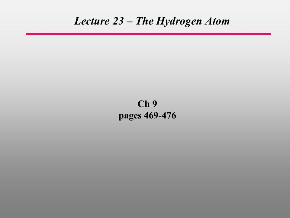 Ch 9 pages Lecture 23 – The Hydrogen Atom