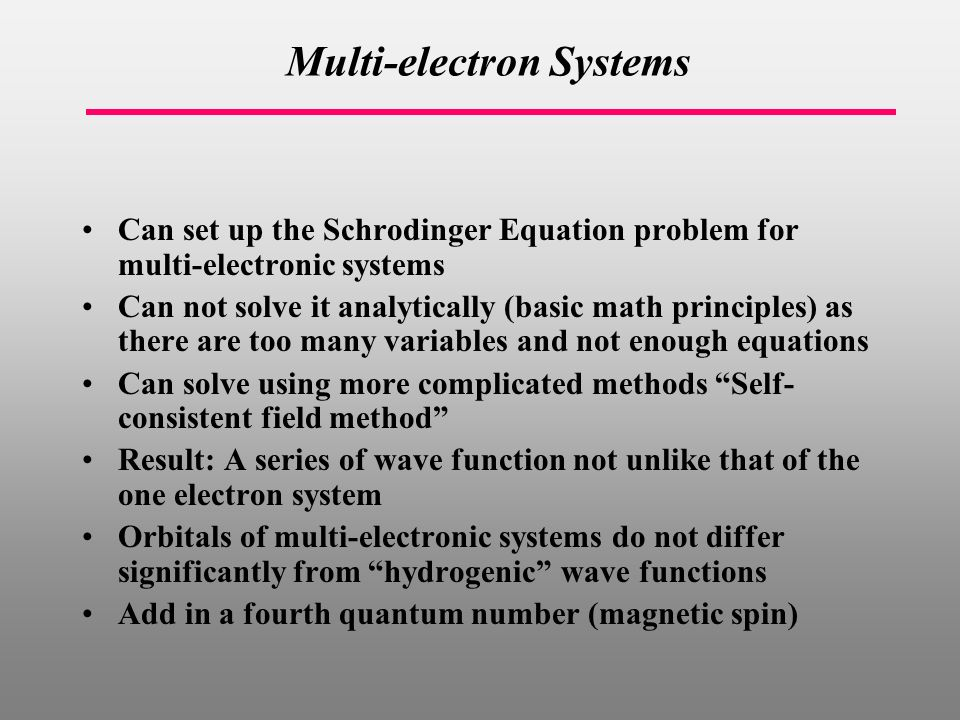 Multi-electron Systems Can set up the Schrodinger Equation problem for multi-electronic systems Can not solve it analytically (basic math principles) as there are too many variables and not enough equations Can solve using more complicated methods Self- consistent field method Result: A series of wave function not unlike that of the one electron system Orbitals of multi-electronic systems do not differ significantly from hydrogenic wave functions Add in a fourth quantum number (magnetic spin)