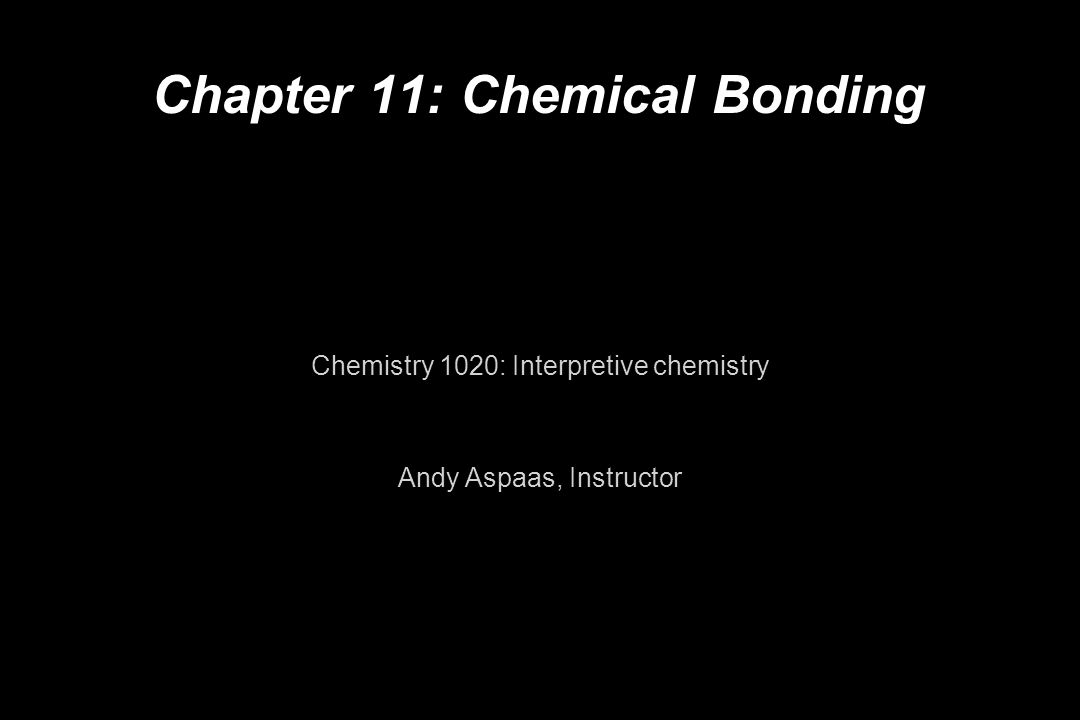 Chapter 11: Chemical Bonding Chemistry 1020: Interpretive chemistry Andy Aspaas, Instructor