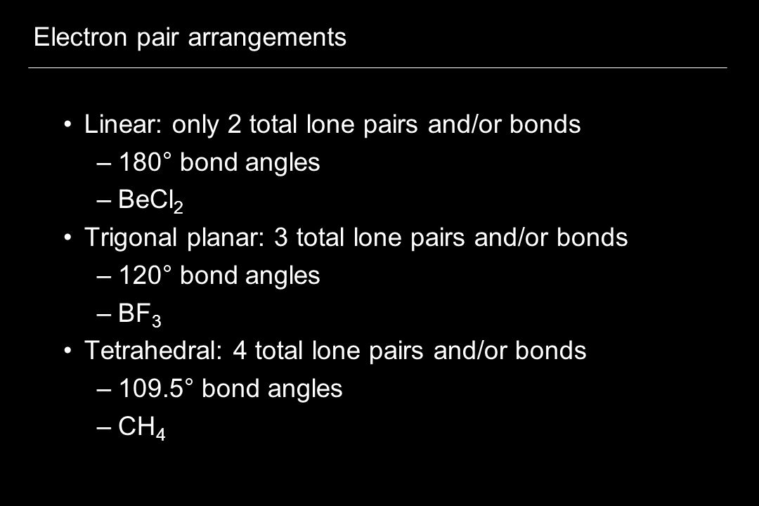 Electron pair arrangements Linear: only 2 total lone pairs and/or bonds –180° bond angles –BeCl 2 Trigonal planar: 3 total lone pairs and/or bonds –120° bond angles –BF 3 Tetrahedral: 4 total lone pairs and/or bonds –109.5° bond angles –CH 4