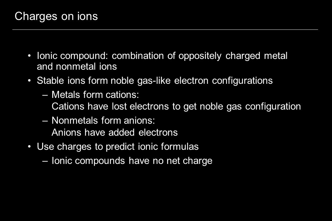 Charges on ions Ionic compound: combination of oppositely charged metal and nonmetal ions Stable ions form noble gas-like electron configurations –Metals form cations: Cations have lost electrons to get noble gas configuration –Nonmetals form anions: Anions have added electrons Use charges to predict ionic formulas –Ionic compounds have no net charge