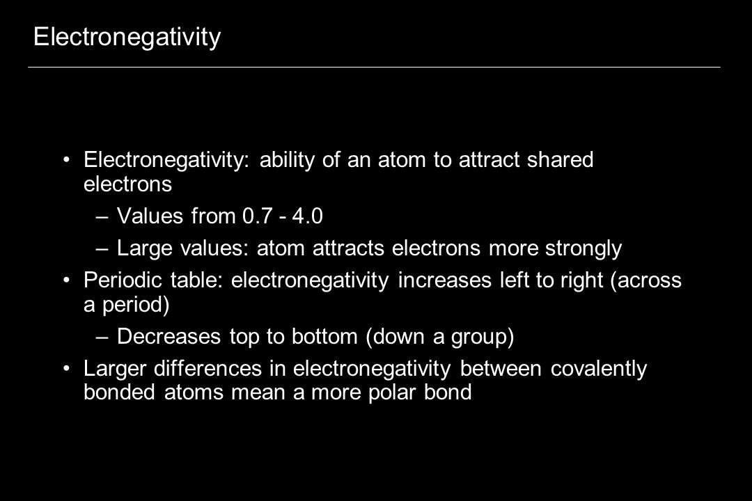 Electronegativity Electronegativity: ability of an atom to attract shared electrons –Values from –Large values: atom attracts electrons more strongly Periodic table: electronegativity increases left to right (across a period) –Decreases top to bottom (down a group) Larger differences in electronegativity between covalently bonded atoms mean a more polar bond