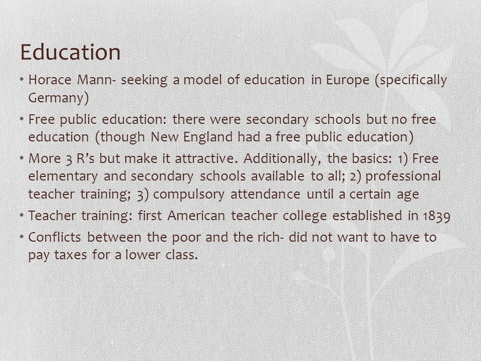 Education Horace Mann- seeking a model of education in Europe (specifically Germany) Free public education: there were secondary schools but no free education (though New England had a free public education) More 3 R's but make it attractive.