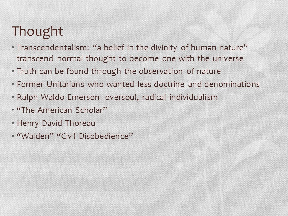 Thought Transcendentalism: a belief in the divinity of human nature transcend normal thought to become one with the universe Truth can be found through the observation of nature Former Unitarians who wanted less doctrine and denominations Ralph Waldo Emerson- oversoul, radical individualism The American Scholar Henry David Thoreau Walden Civil Disobedience