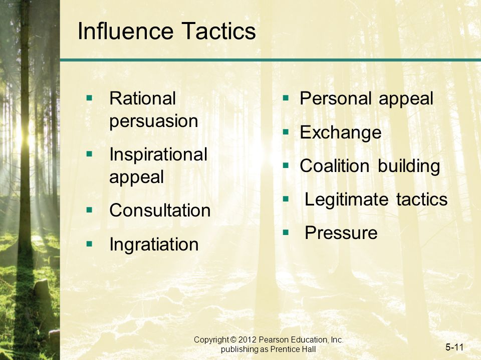 Copyright © 2012 Pearson Education, Inc. publishing as Prentice Hall 5-11 Influence Tactics  Rational persuasion  Inspirational appeal  Consultatio