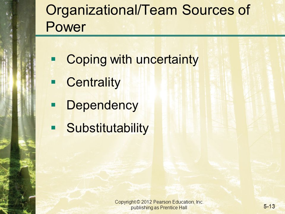 Copyright © 2012 Pearson Education, Inc. publishing as Prentice Hall 5-13 Organizational/Team Sources of Power  Coping with uncertainty  Centrality