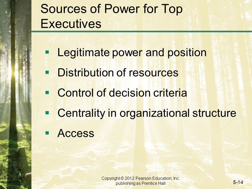 Copyright © 2012 Pearson Education, Inc. publishing as Prentice Hall 5-14 Sources of Power for Top Executives  Legitimate power and position  Distri