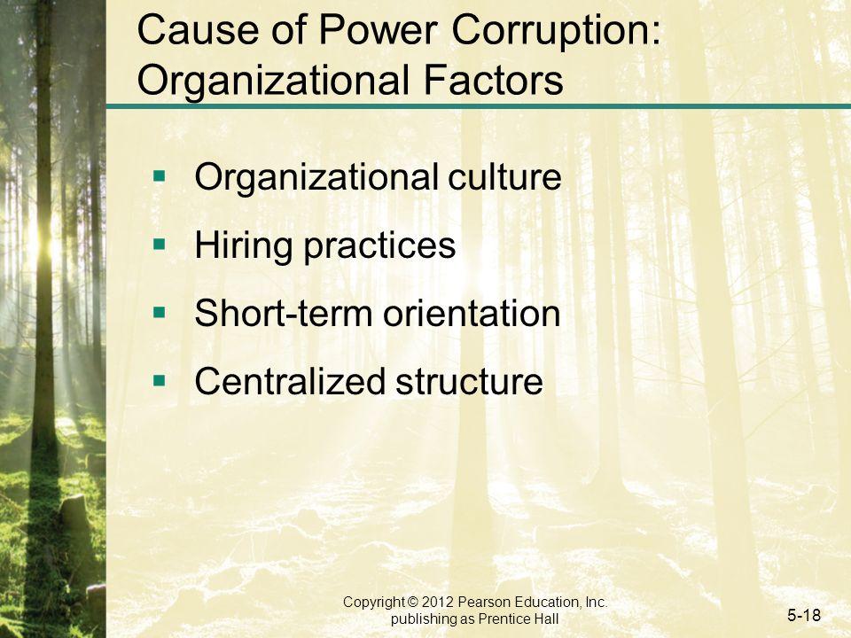 Copyright © 2012 Pearson Education, Inc. publishing as Prentice Hall 5-18 Cause of Power Corruption: Organizational Factors  Organizational culture 