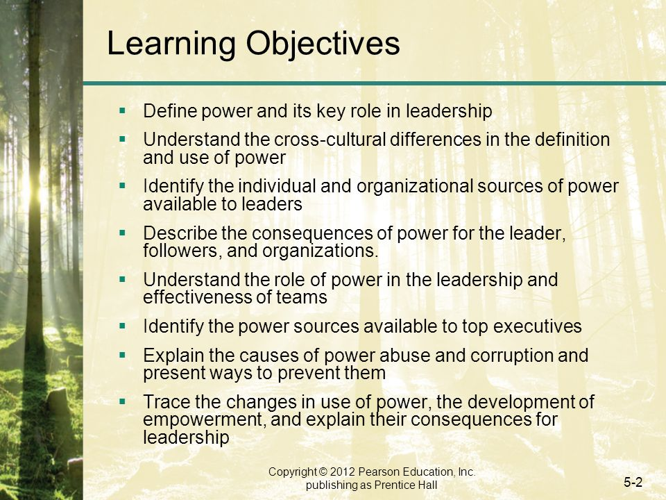 Copyright © 2012 Pearson Education, Inc. publishing as Prentice Hall 5-2 Learning Objectives  Define power and its key role in leadership  Understan