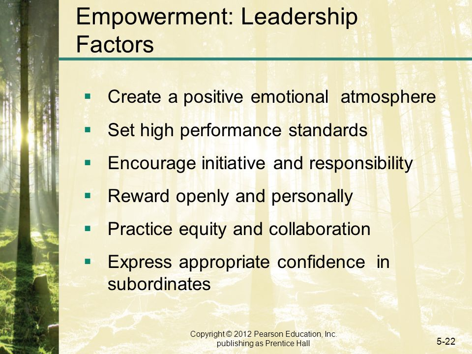 Copyright © 2012 Pearson Education, Inc. publishing as Prentice Hall 5-22 Empowerment: Leadership Factors  Create a positive emotional atmosphere  S