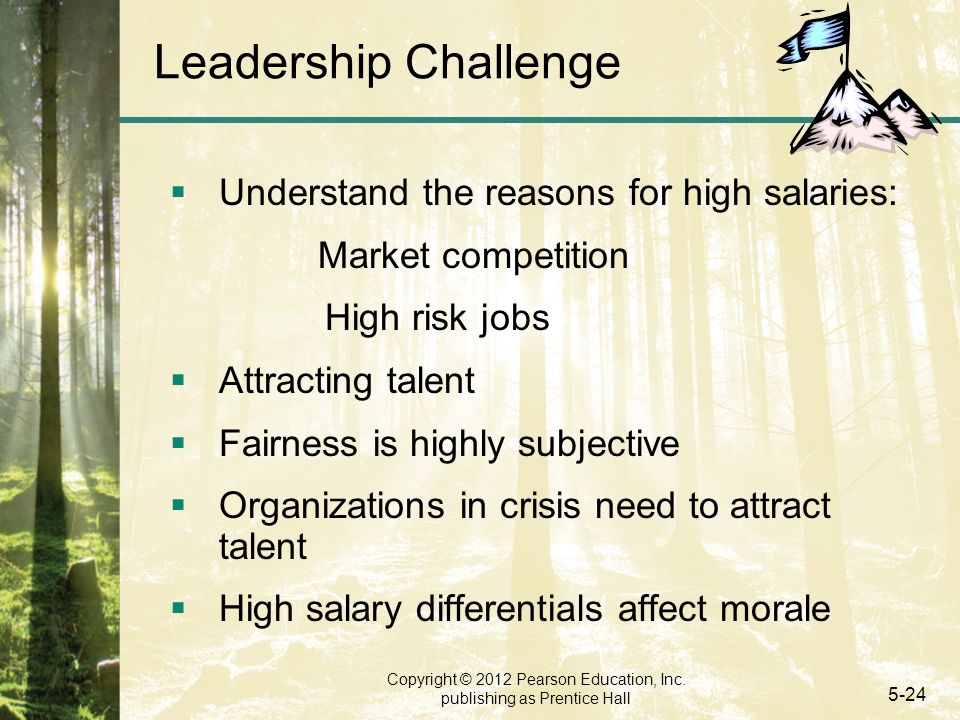 Copyright © 2012 Pearson Education, Inc. publishing as Prentice Hall 5-24 Leadership Challenge  Understand the reasons for high salaries: Market comp