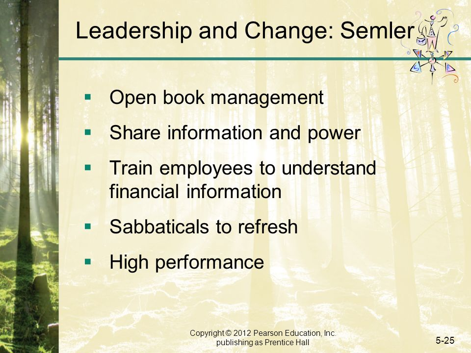 Copyright © 2012 Pearson Education, Inc. publishing as Prentice Hall 5-25 Leadership and Change: Semler  Open book management  Share information and