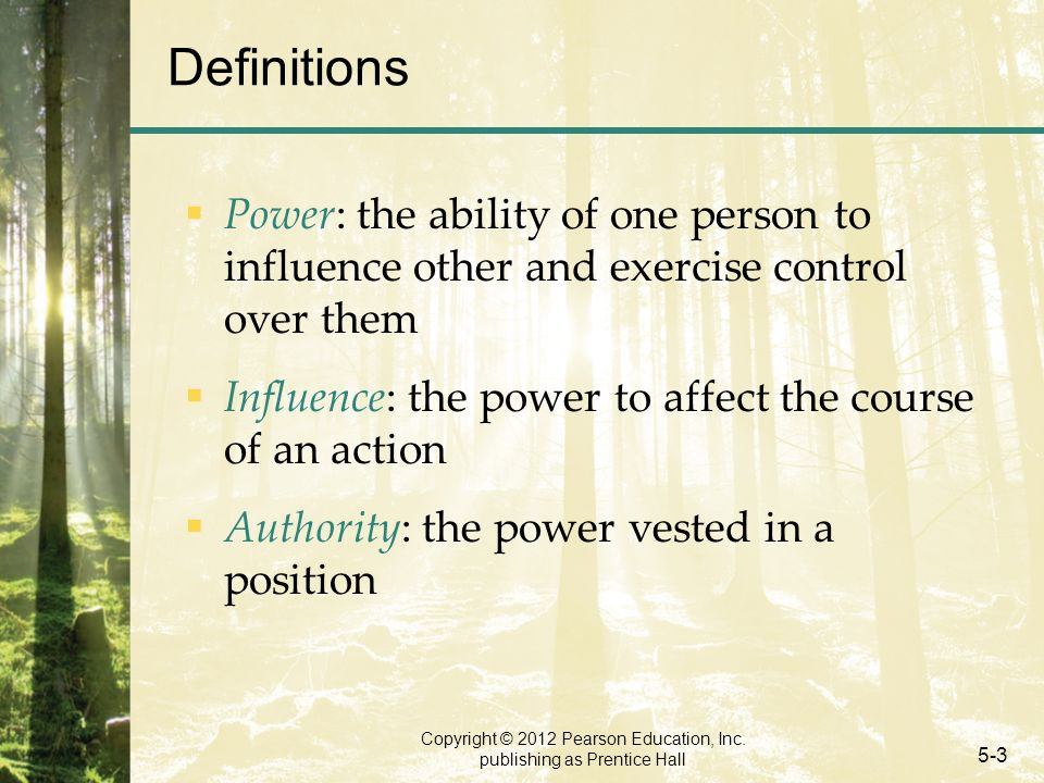 Copyright © 2012 Pearson Education, Inc. publishing as Prentice Hall 5-3 Definitions  Power: the ability of one person to influence other and exercis