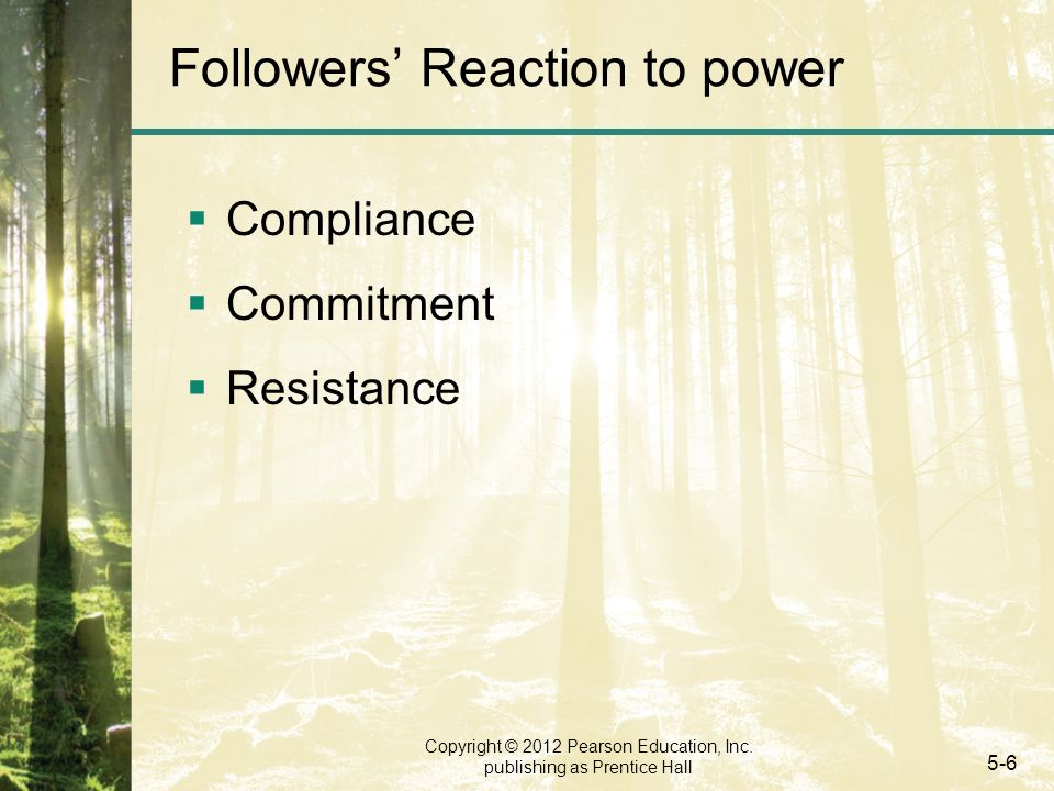 Copyright © 2012 Pearson Education, Inc. publishing as Prentice Hall 5-6 Followers' Reaction to power  Compliance  Commitment  Resistance