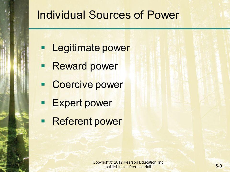 Copyright © 2012 Pearson Education, Inc. publishing as Prentice Hall 5-9 Individual Sources of Power  Legitimate power  Reward power  Coercive powe