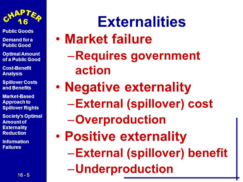 16 - 5 Public Goods Demand for a Public Good Optimal Amount of a Public Good Cost-Benefit Analysis Spillover Costs and Benefits Market-Based Approach to Spillover Rights Society's Optimal Amount of Externality Reduction Information Failures Externalities Market failure –Requires government action Negative externality –External (spillover) cost –Overproduction Positive externality –External (spillover) benefit –Underproduction