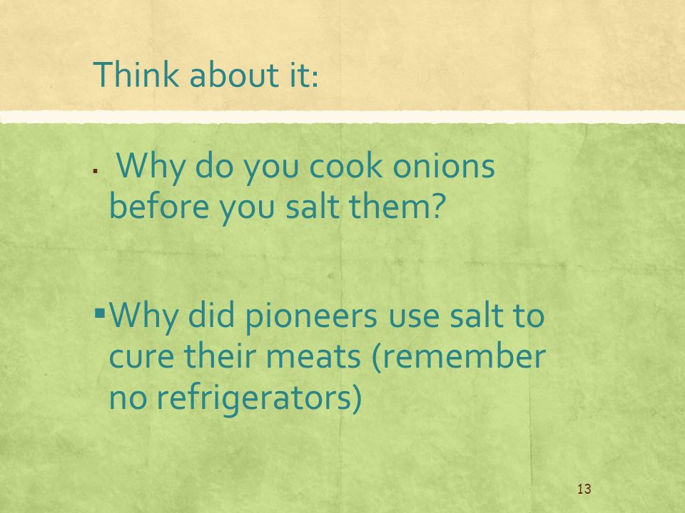 Think about it: ▪ Why do you cook onions before you salt them.