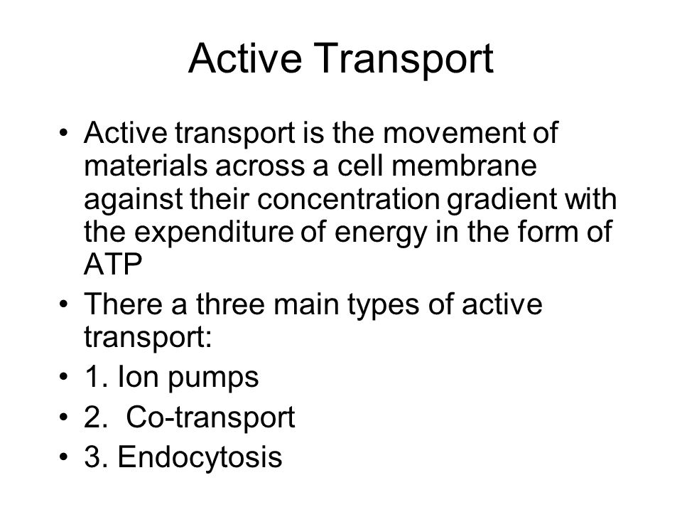 Active Transport Active transport is the movement of materials across a cell membrane against their concentration gradient with the expenditure of energy in the form of ATP There a three main types of active transport: 1.