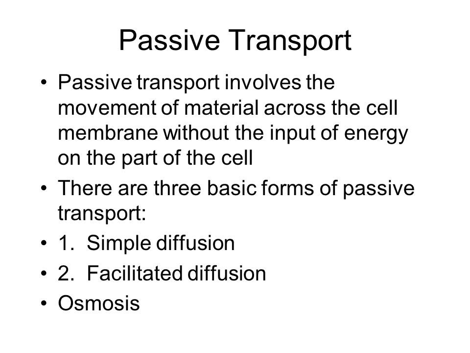 Passive Transport Passive transport involves the movement of material across the cell membrane without the input of energy on the part of the cell There are three basic forms of passive transport: 1.