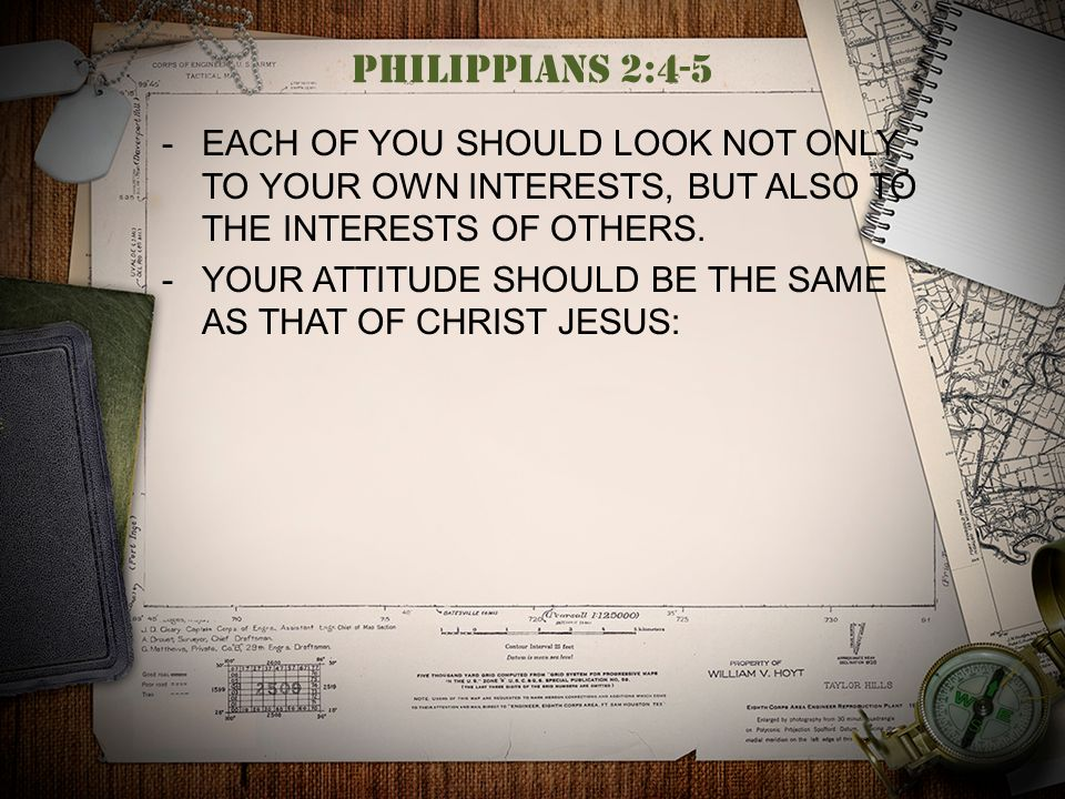 Philippians 2:4-5  EACH OF YOU SHOULD LOOK NOT ONLY TO YOUR OWN INTERESTS, BUT ALSO TO THE INTERESTS OF OTHERS.