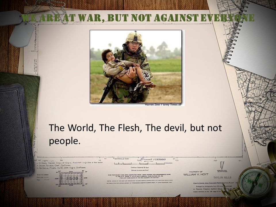We are at war, but not against everyone The World, The Flesh, The devil, but not people.