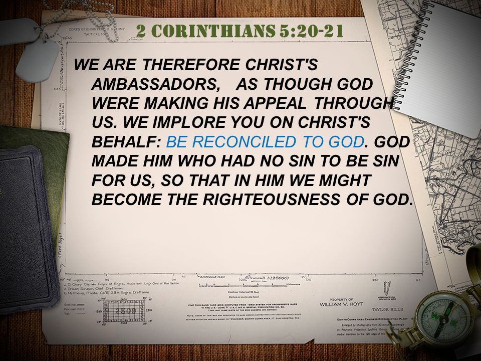 2 Corinthians 5:20-21 WE ARE THEREFORE CHRIST S AMBASSADORS, AS THOUGH GOD WERE MAKING HIS APPEAL THROUGH US.