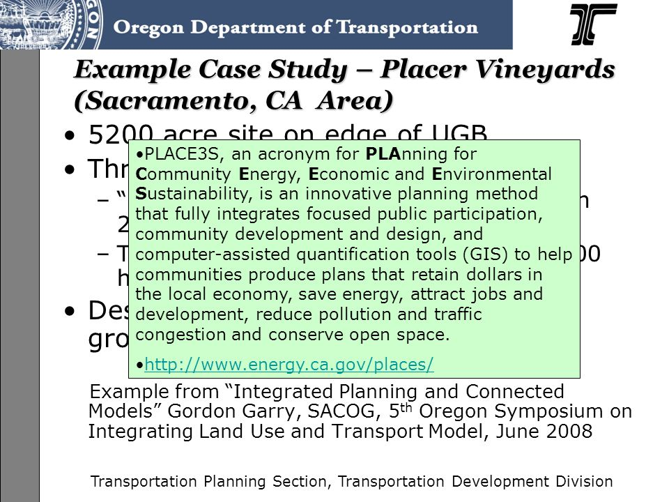 Transportation Planning Section, Transportation Development Division Example Case Study – Placer Vineyards (Sacramento, CA Area) 5200 acre site on edge of UGB Three alternative proposals – Blueprint higher density alternative with 21,000 households –Two lower density alternatives with 14,000 households Designed to evaluate Where will the growth go and what are the effects Example from Integrated Planning and Connected Models Gordon Garry, SACOG, 5 th Oregon Symposium on Integrating Land Use and Transport Model, June 2008